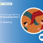 Các chủ đề IELTS Speaking Part 1 hay gặp nhất