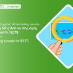Trọn bộ quy tắc nối âm (linking sounds) trong tiếng Anh và ứng dụng vào bài thi IELTS